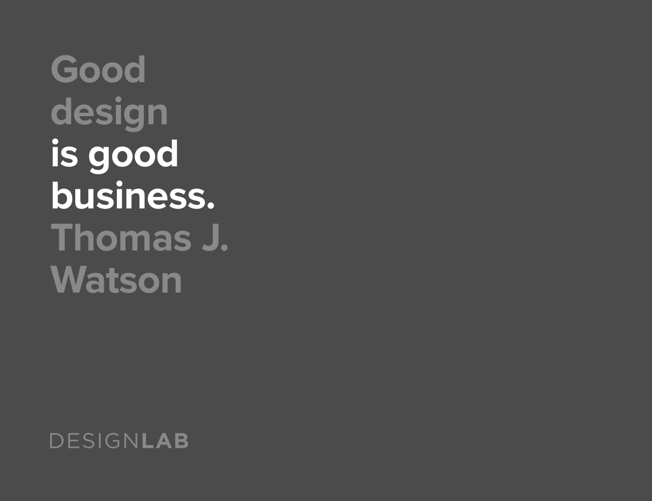 Good design is good business. Thomas J. Watson