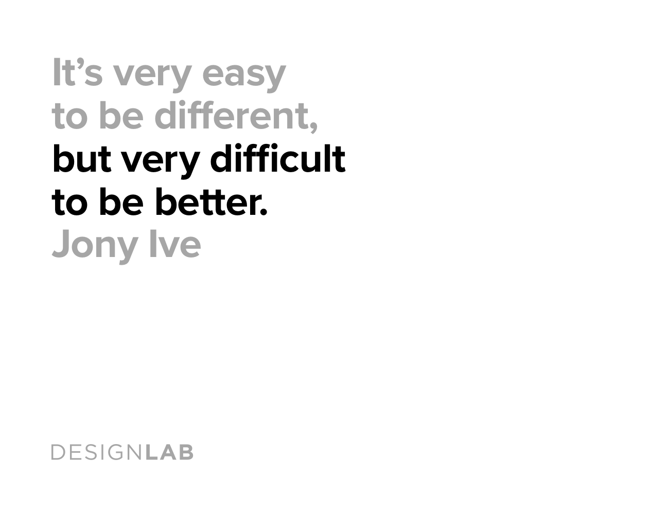 It's very easy to be different, but very difficult to be better. Jony Ive