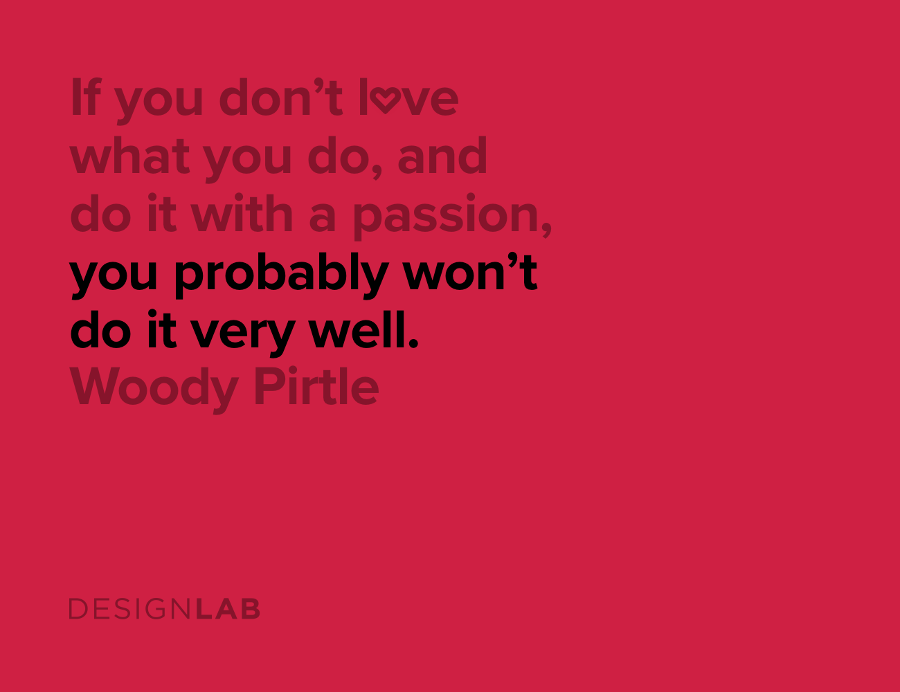 If you don't love what you do, and do it with a passion, you probably won't do it very well. Woody Pirtle