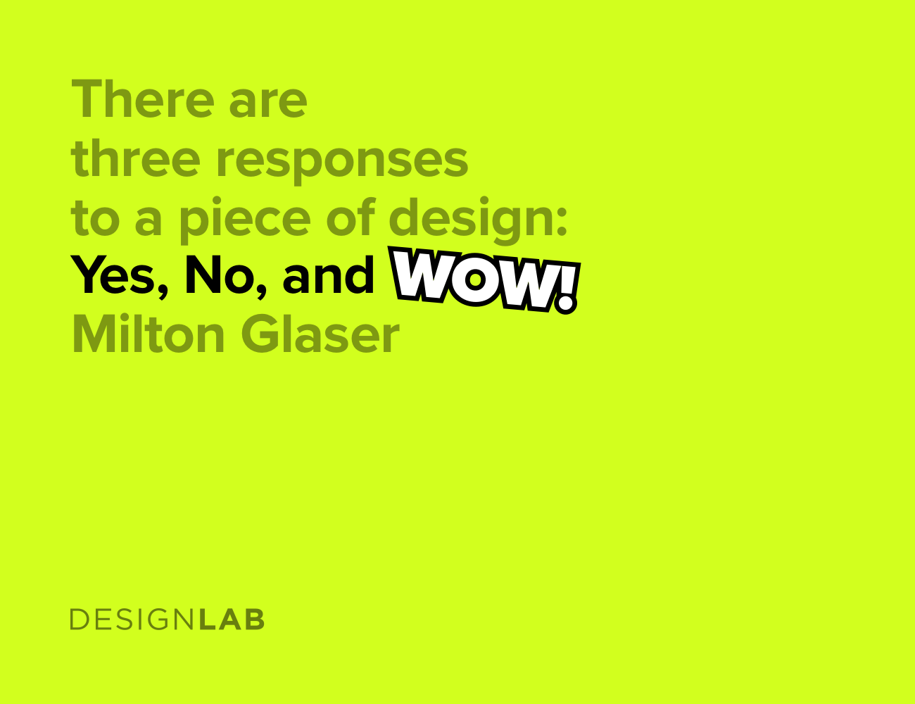 There are three responses to a piece of design – yes, no, and WOW!. Milton Glaser
