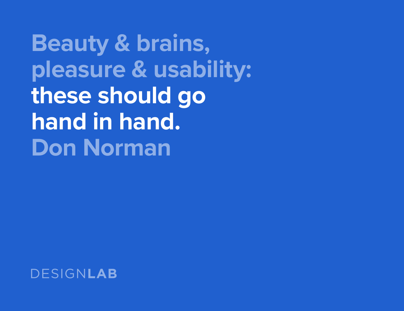 Beauty and brains, pleasure and usability: these should go hand in hand. Don Norman