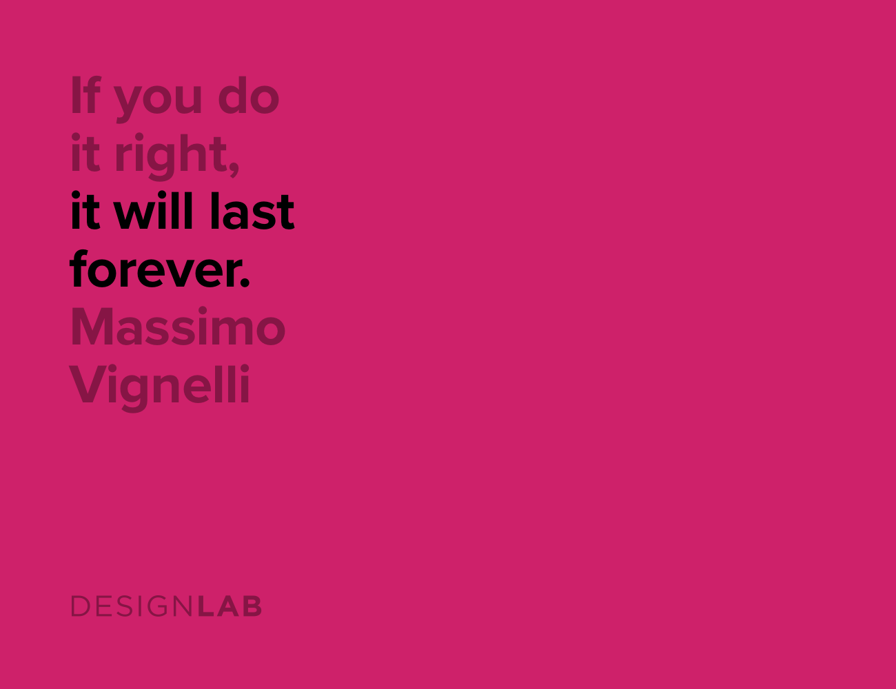If you do it right, it will last forever. Massimo Vignelli