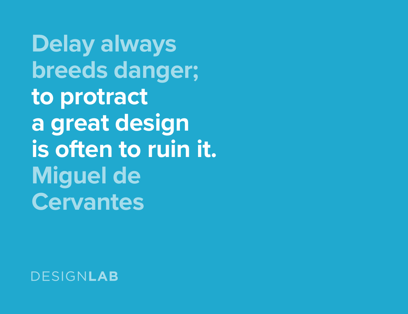 Delay always breeds danger. To protract a great design is often to ruin it. Miguel de Cervantes