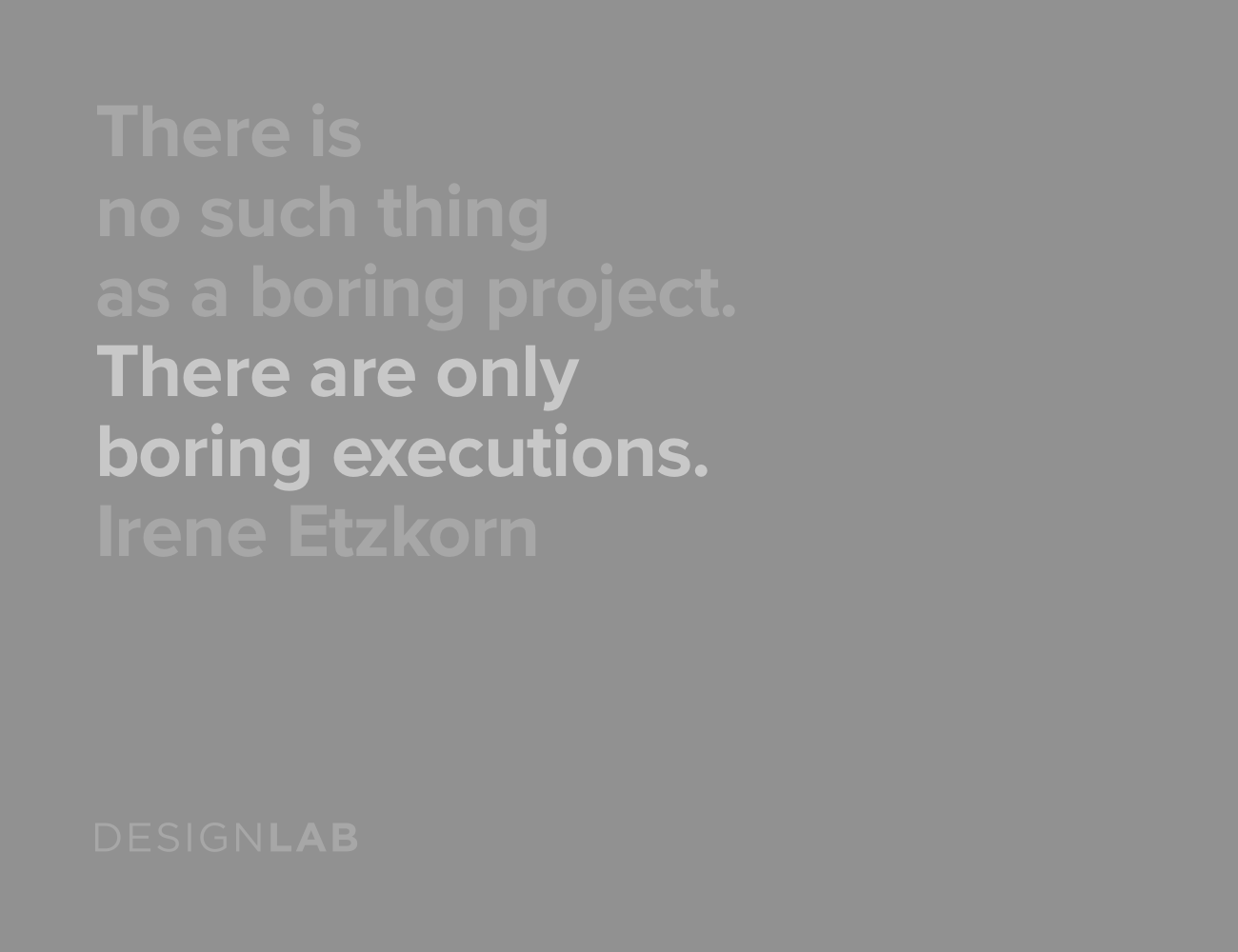 There is no such thing as a boring project. Only boring executions. Irene Etzkorn