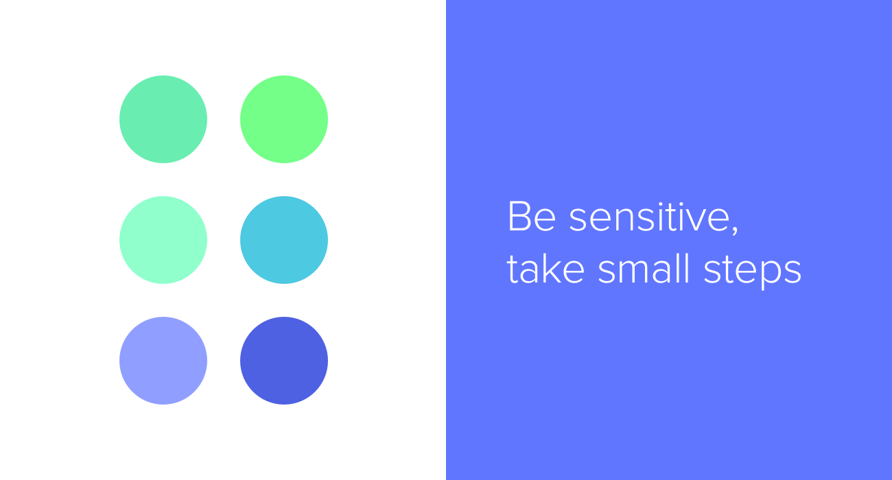 Be sensitive, take small steps