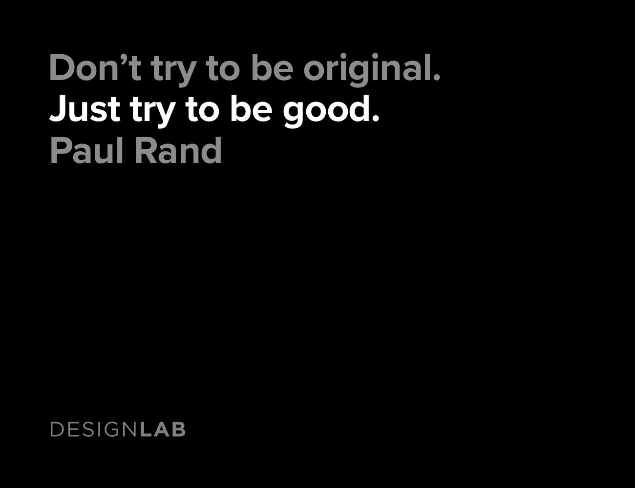 Don't try to be original. Just try to be good. Paul Rand