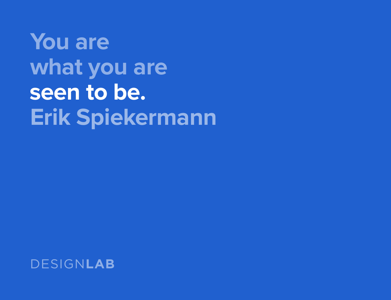 You are what you are seen to be. Erik Spiekermann