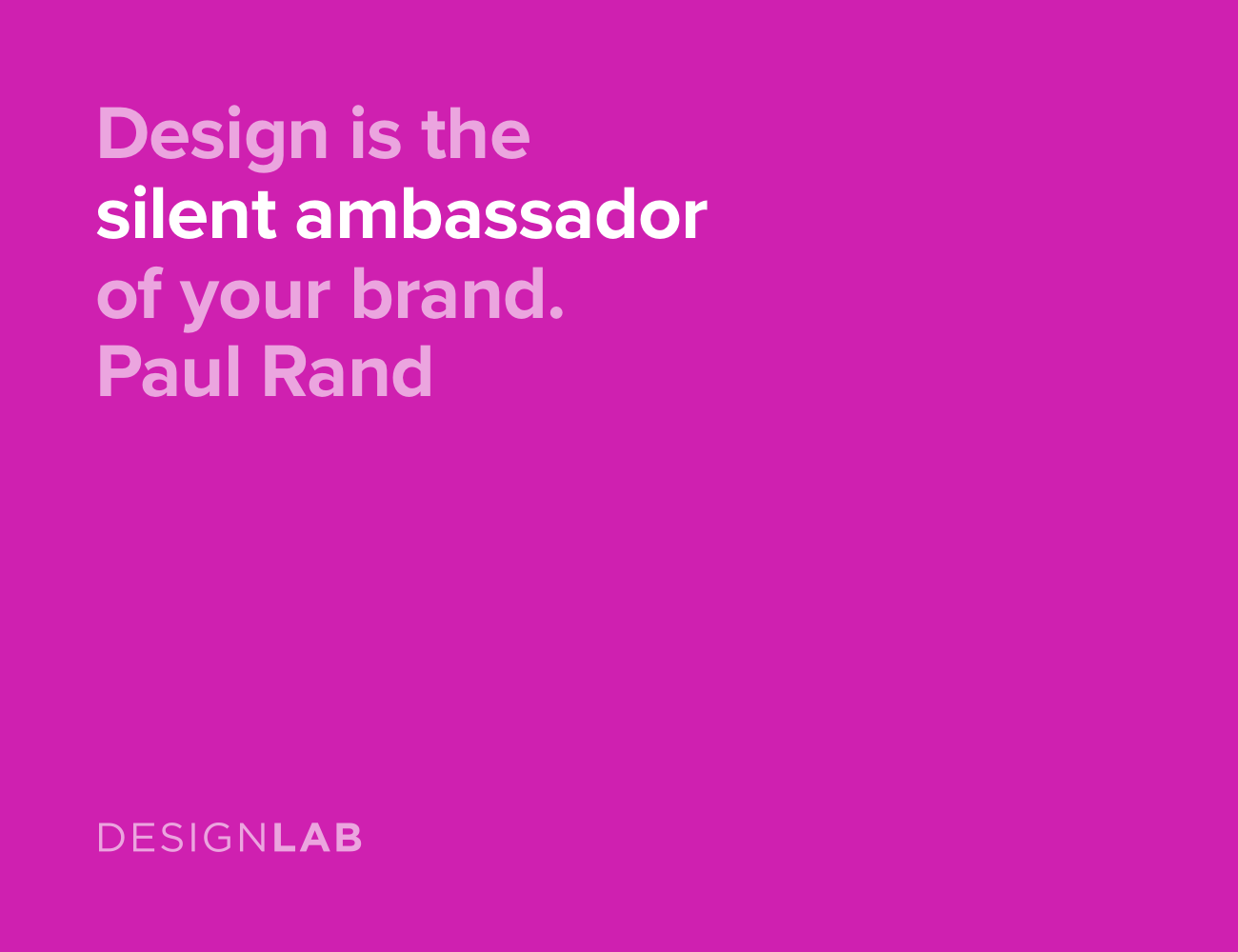 Design is the silent ambassador of your brand. Paul Rand