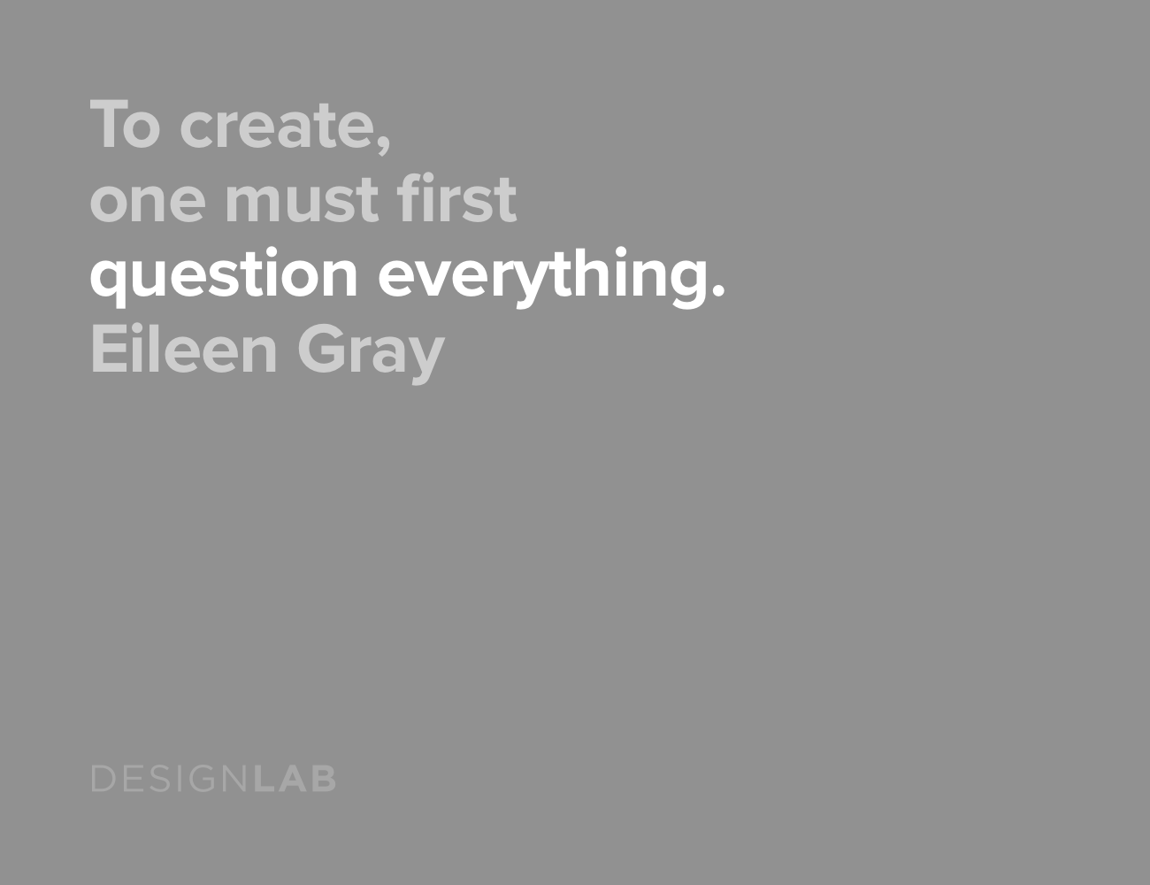 To create, one must first question everything. Eileen Gray