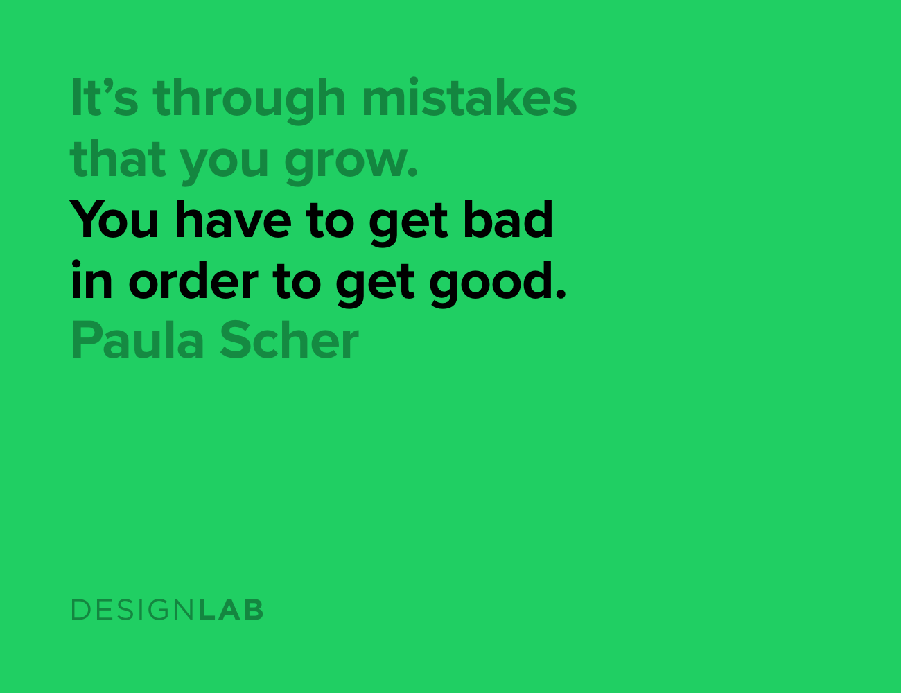 It's through mistakes that you grow. You have to get bad in order to get good. Paula Scher