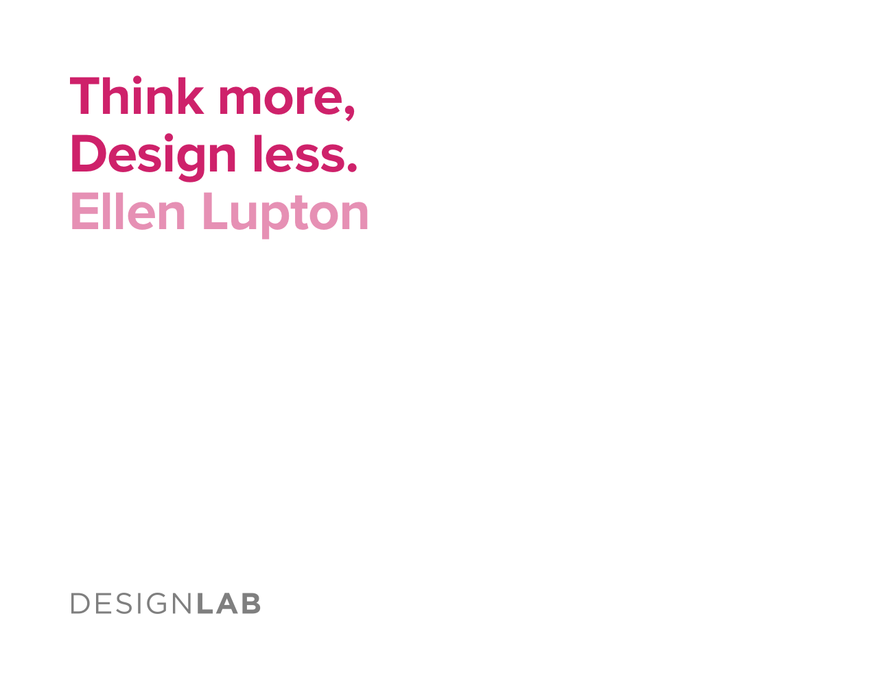 Think more, design less. Ellen Lupton