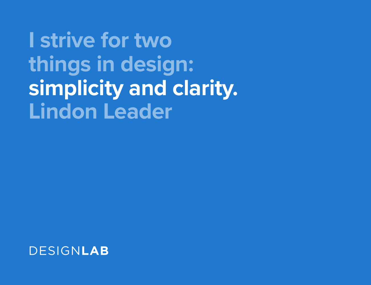 I strive for two things in design: simplicity and clarity. Lindon Leader