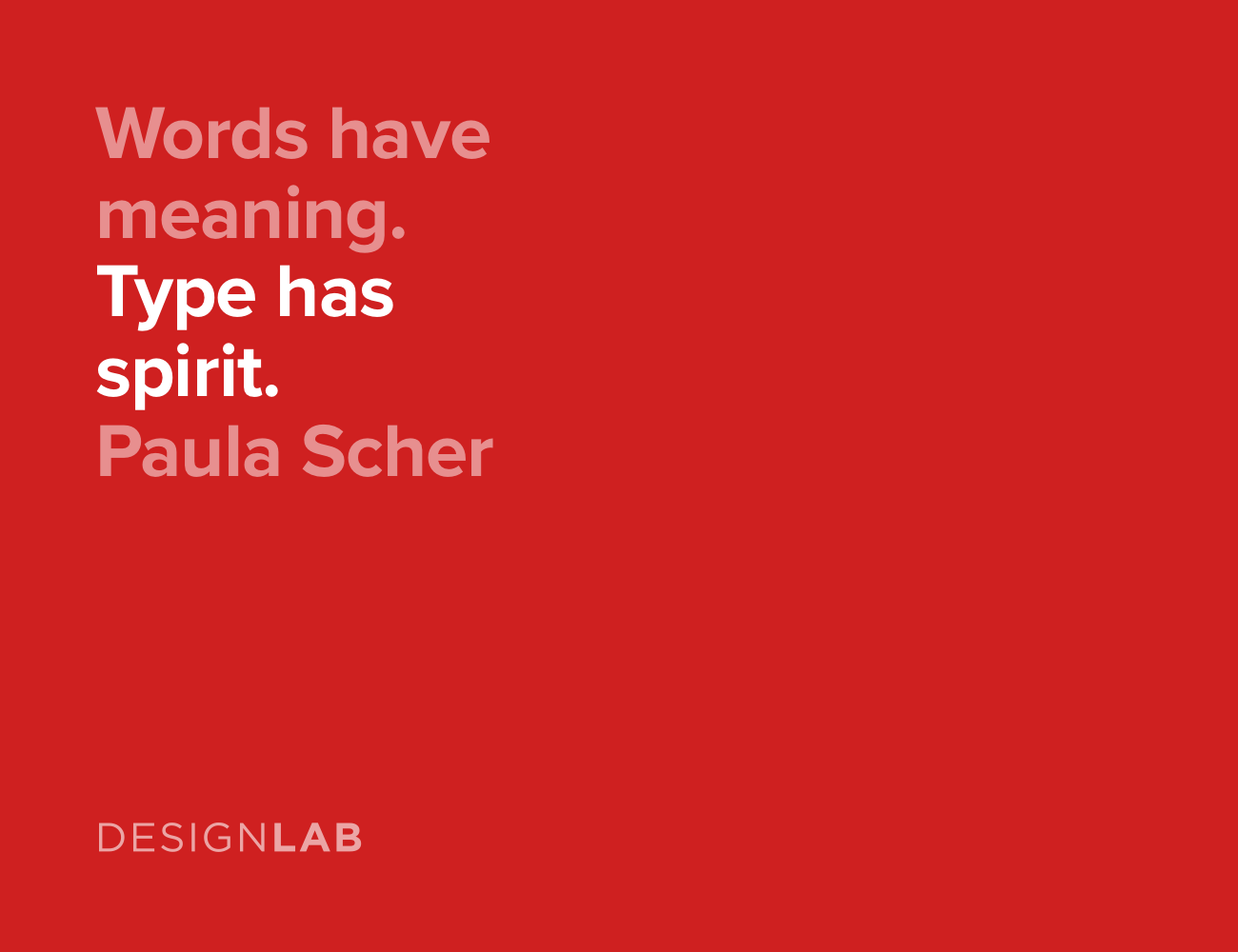 Words have meaning. Type has spirit. Paula Scher