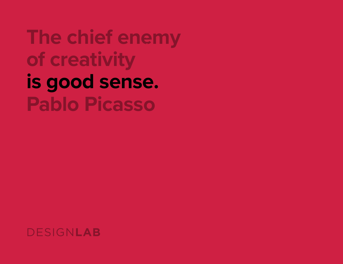 The chief enemy of creativity is good sense. Pablo Picasso