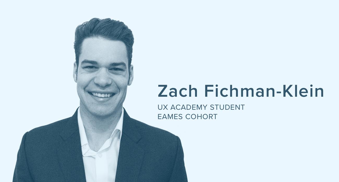Zach Fichman-Klein, UX Academy Student, Eames Cohort